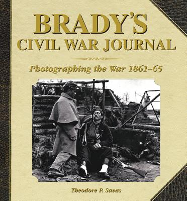 Brady's Civil War Journal By Savas, Theodore P.